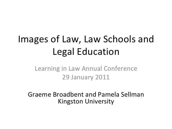 Images of Law, Law Schools and Legal Education Learning in Law Annual Conference 29 January 2011 Graeme Broadbent and Pame...