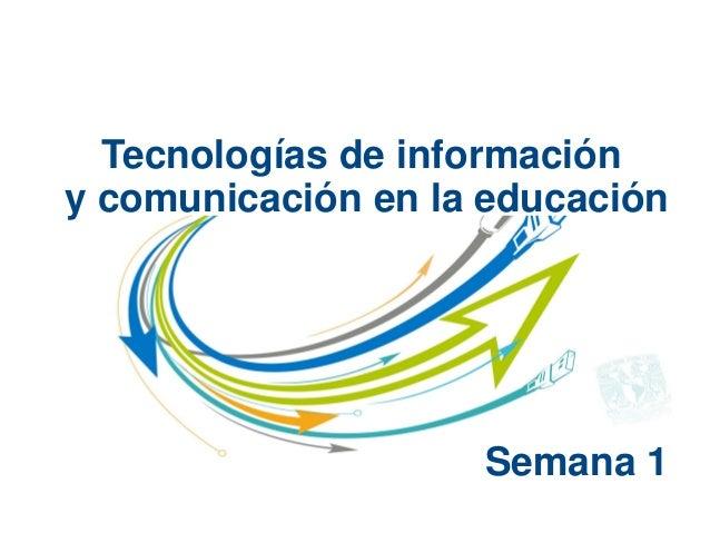 Tecnologías de informacióny comunicación en la educaciónSemana 1