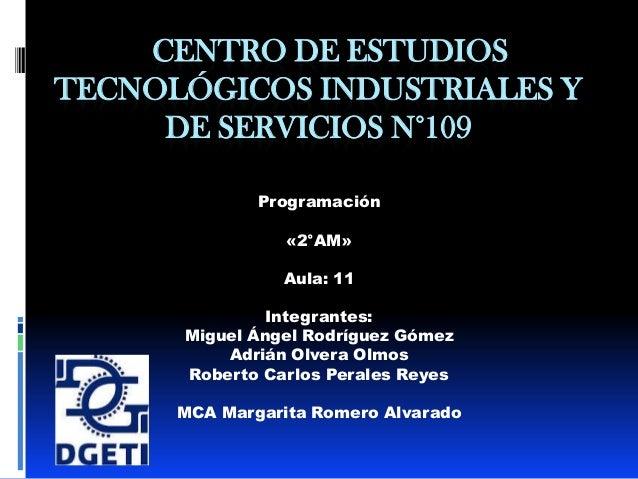 CENTRO DE ESTUDIOS TECNOLÓGICOS INDUSTRIALES Y DE SERVICIOS N°109 Programación «2°AM» Aula: 11 Integrantes: Miguel Ángel R...