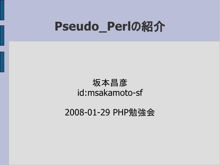 Pseudo_Perlの紹介           坂本昌彦    id:msakamoto-sf   2008-01-29 PHP勉強会