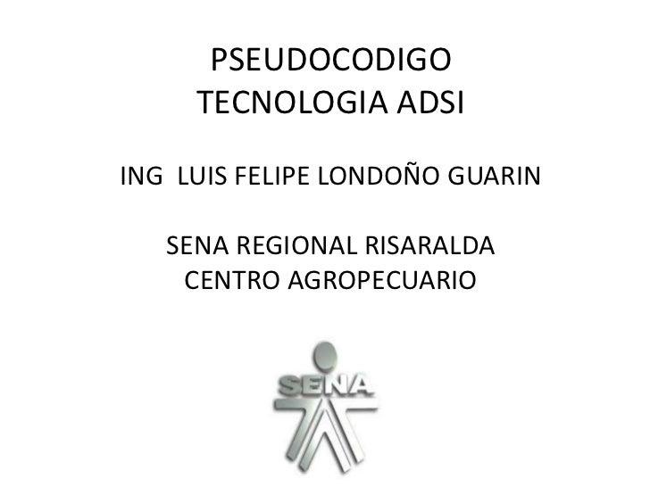 PSEUDOCODIGO     TECNOLOGIA ADSIING LUIS FELIPE LONDOÑO GUARIN   SENA REGIONAL RISARALDA    CENTRO AGROPECUARIO