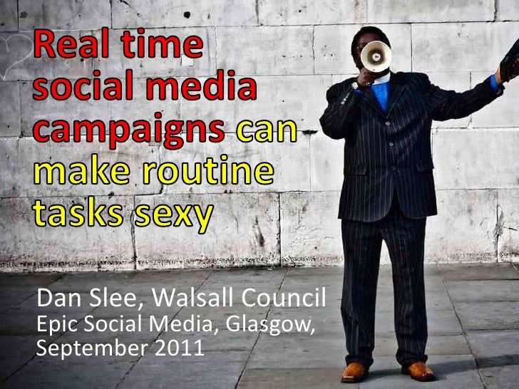 Real time social media campaigns can make routine tasks sexy<br />Dan Slee, Walsall Council <br />Epic Social Media, Glasg...
