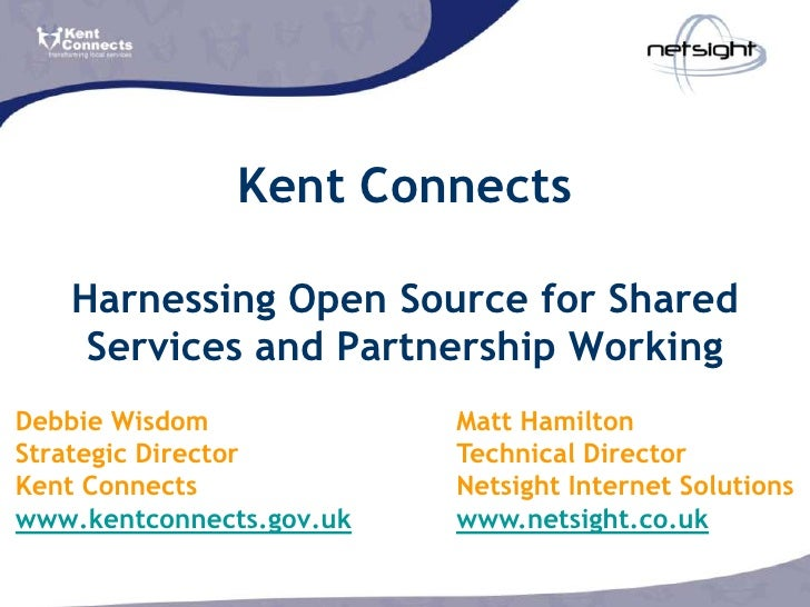 Kent Connects     Harnessing Open Source for Shared     Services and Partnership Working Debbie Wisdom             Matt Ha...