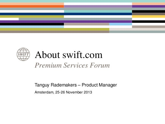About swift.com Premium Services Forum Tanguy Rademakers – Product Manager Amsterdam, 25-26 November 2013