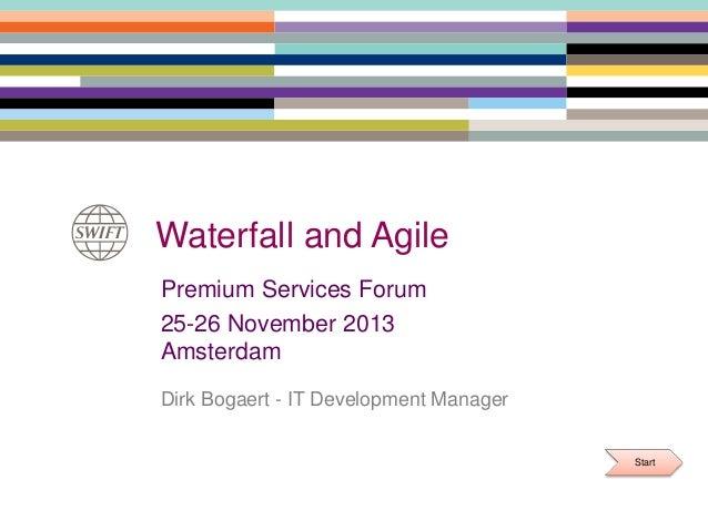 Waterfall and Agile Premium Services Forum 25-26 November 2013 Amsterdam Dirk Bogaert - IT Development Manager Start