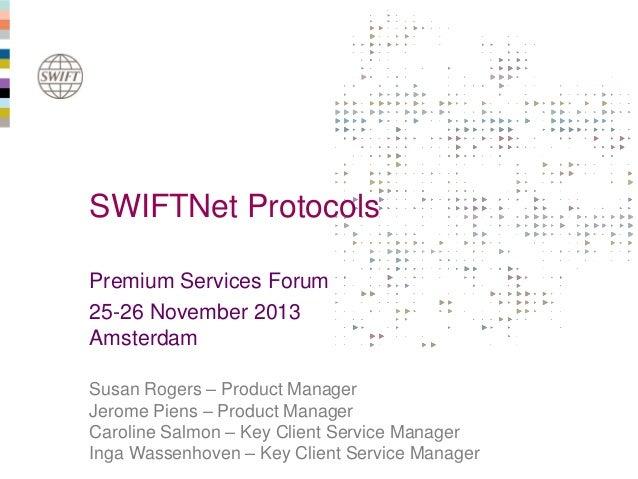 SWIFTNet Protocols Premium Services Forum 25-26 November 2013 Amsterdam Susan Rogers – Product Manager Jerome Piens – Prod...