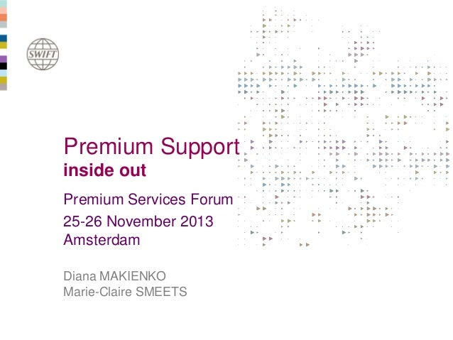 Premium Support inside out Premium Services Forum 25-26 November 2013 Amsterdam Diana MAKIENKO Marie-Claire SMEETS