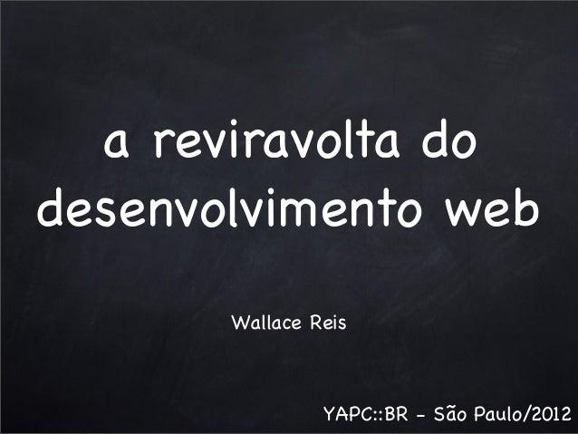 a reviravolta do desenvolvimento web Wallace Reis  YAPC::BR - São Paulo/2012