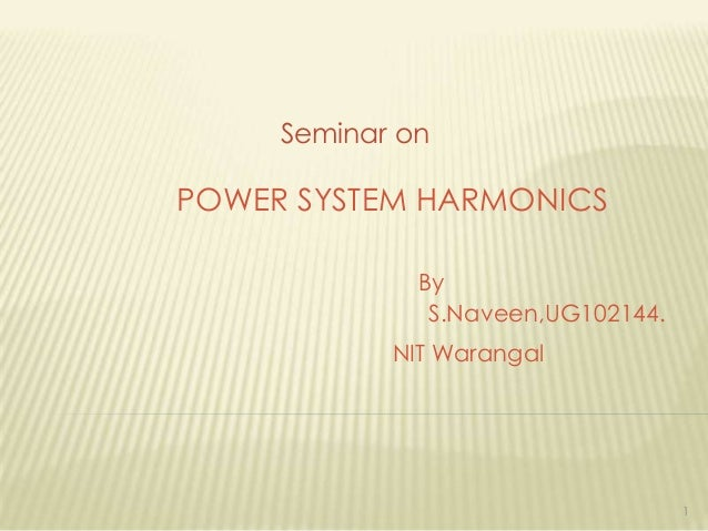 Seminar on  POWER SYSTEM HARMONICS By S.Naveen,UG102144. NIT Warangal  1