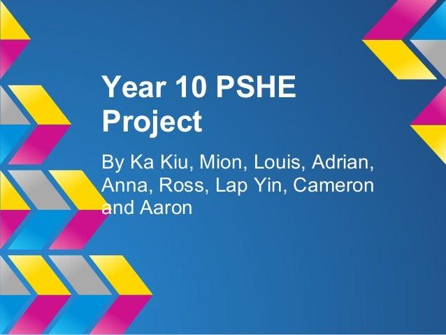 Year 10 PSHEProjectBy Ka Kiu, Mion, Louis, Adrian,Anna, Ross, Lap Yin, Cameronand Aaron