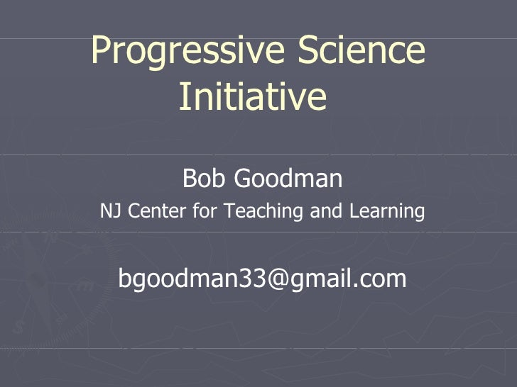 Progressive Science Initiative   Bob Goodman NJ Center for Teaching and Learning [email_address]