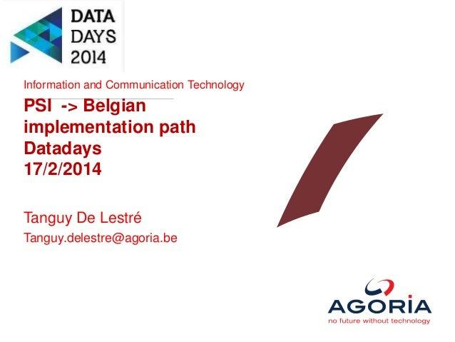 Information and Communication Technology PSI -> Belgian implementation path Datadays 17/2/2014 Tanguy De Lestré Tanguy.del...
