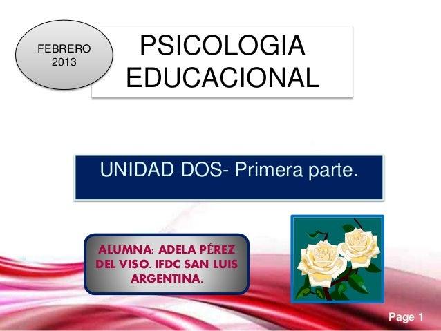 Page 1 PSICOLOGIA EDUCACIONAL UNIDAD DOS- Primera parte. FEBRERO 2013 ALUMNA: ADELA PÉREZ DEL VISO. IFDC SAN LUIS ARGENTIN...