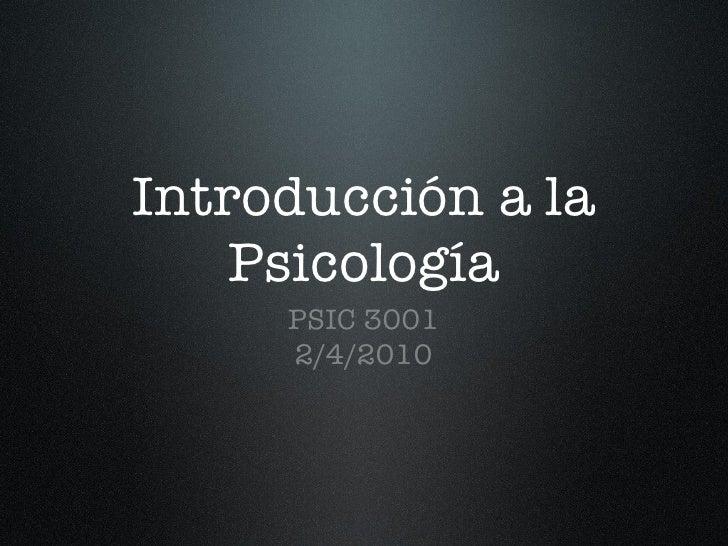Introducción a la Psicología <ul><li>PSIC 3001 </li></ul><ul><li>2/4/2010 </li></ul>