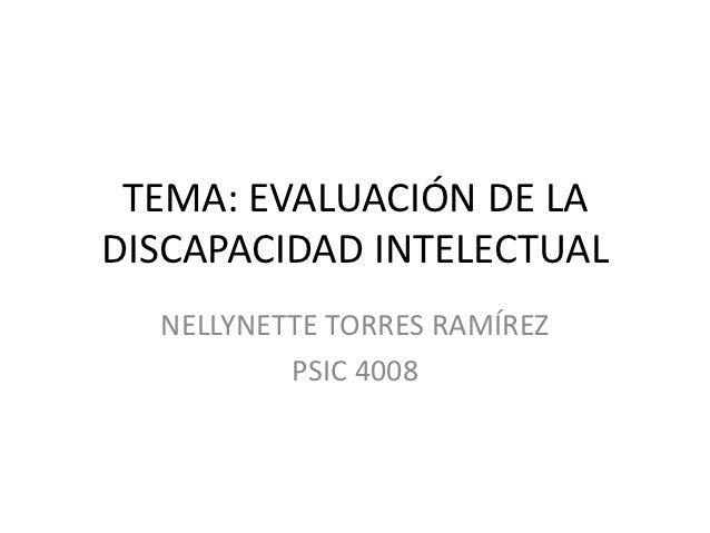 TEMA: EVALUACIÓN DE LADISCAPACIDAD INTELECTUAL  NELLYNETTE TORRES RAMÍREZ          PSIC 4008