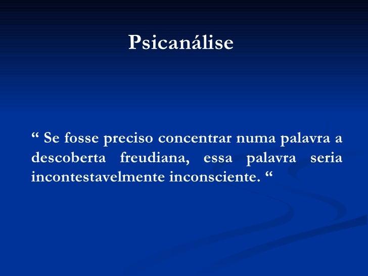 """""""  Se fosse preciso concentrar numa palavra a descoberta freudiana, essa palavra seria incontestavelmente inconsciente. """" ..."""