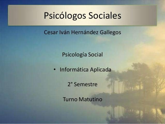 Psicólogos SocialesCesar Iván Hernández GallegosPsicología Social• Informática Aplicada2° SemestreTurno Matutino