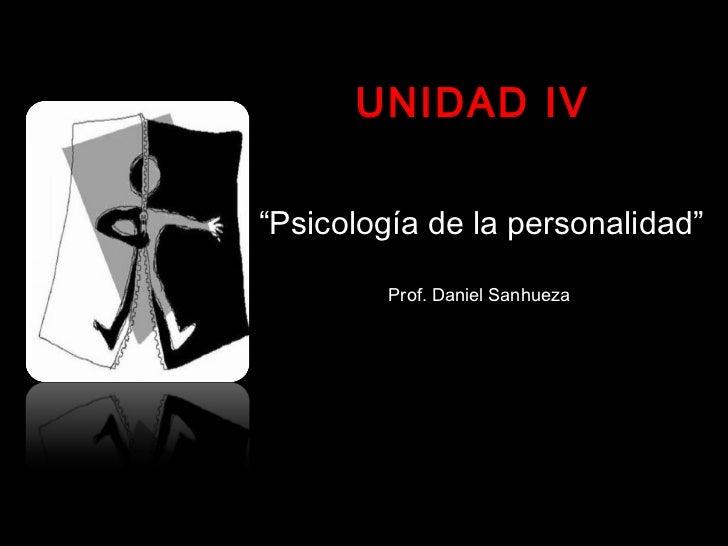 """UNIDAD IV""""Psicología de la personalidad""""         Prof. Daniel Sanhueza"""