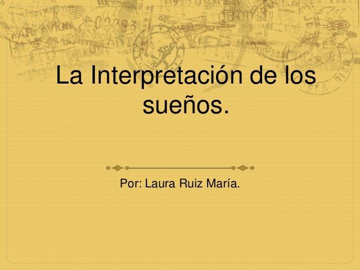 La Interpretación de los sueños.<br />Por: Laura Ruiz María.<br />