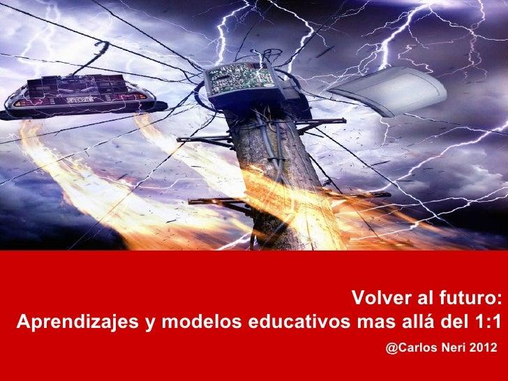 Volver al futuro:Aprendizajes y modelos educativos mas allá del 1:1                                     @Carlos Neri 2012
