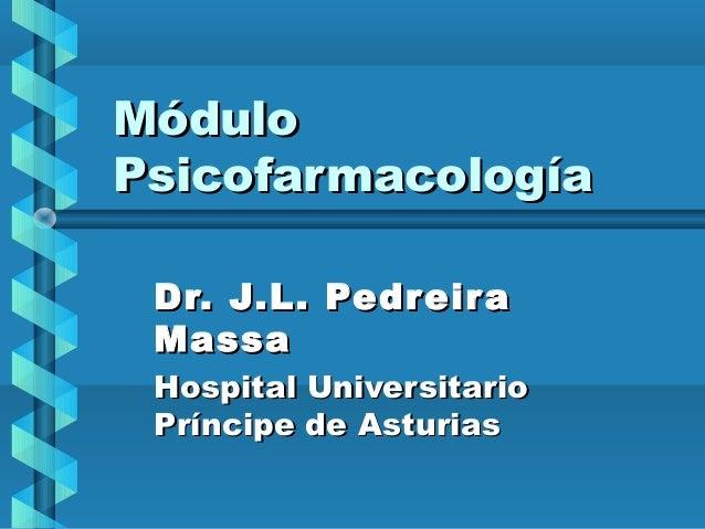 MóduloMódulo PsicofarmacologíaPsicofarmacología Dr. J.L. PedreiraDr. J.L. Pedreira MassaMassa Hospital UniversitarioHospit...