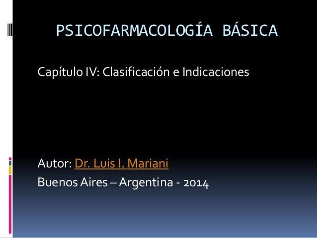 PSICOFARMACOLOGÍA BÁSICA Capítulo IV: Clasificación e Indicaciones Autor: Dr. Luis I. Mariani Buenos Aires – Argentina - 2...