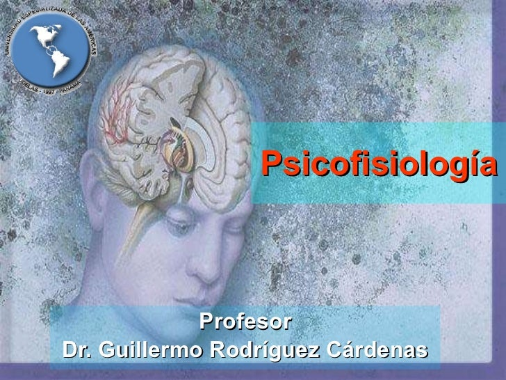 Psicofisiología Profesor Dr. Guillermo Rodríguez Cárdenas