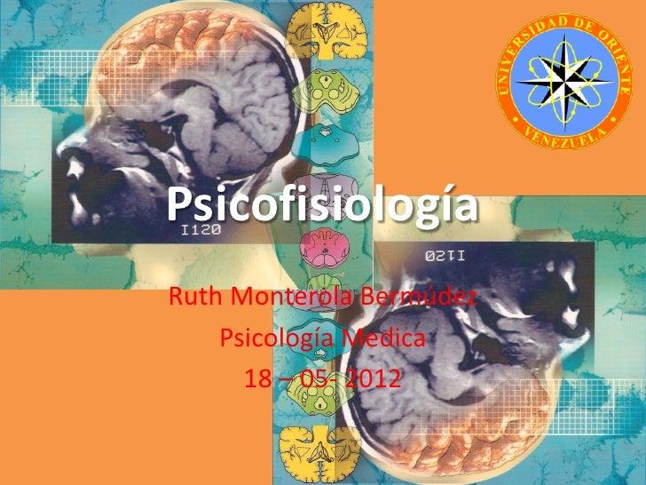 PsicofisiologíaRuth Monterola Bermúdez    Psicología Medica      18 – 05- 2012