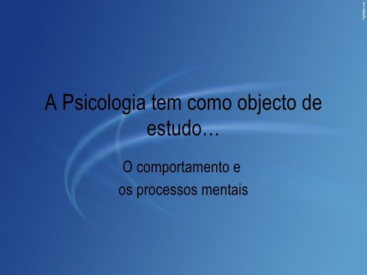 A Psicologia tem como objecto de estudo… O comportamento e  os processos mentais