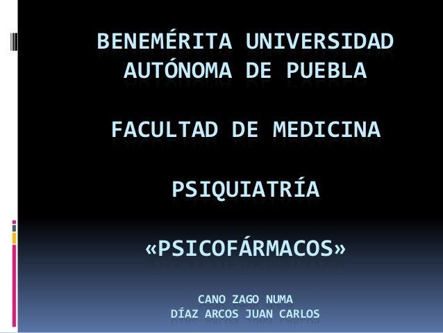 BENEMÉRITA UNIVERSIDADAUTÓNOMA DE PUEBLAFACULTAD DE MEDICINAPSIQUIATRÍA«PSICOFÁRMACOS»CANO ZAGO NUMADÍAZ ARCOS JUAN CARLOS