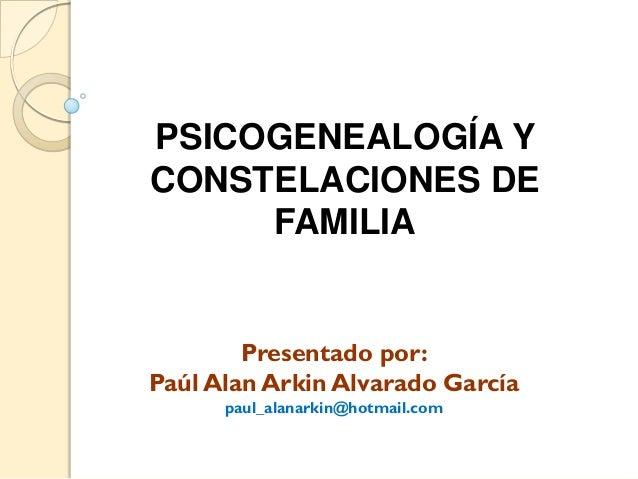PSICOGENEALOGÍA YCONSTELACIONES DE     FAMILIA        Presentado por:Paúl Alan Arkin Alvarado García      paul_alanarkin@h...