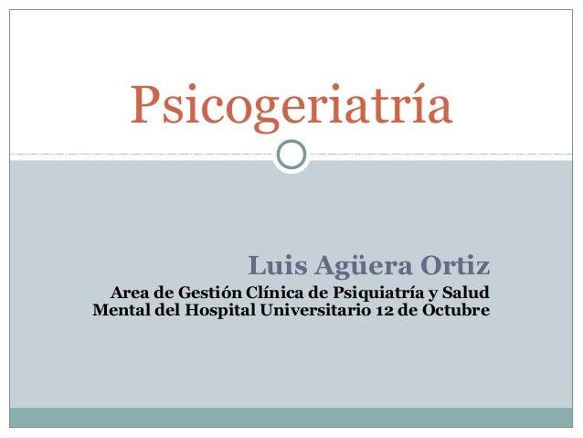 Luis Agüera Ortiz Area de Gestión Clínica de Psiquiatría y Salud Mental del Hospital Universitario 12 de Octubre Psicogeri...