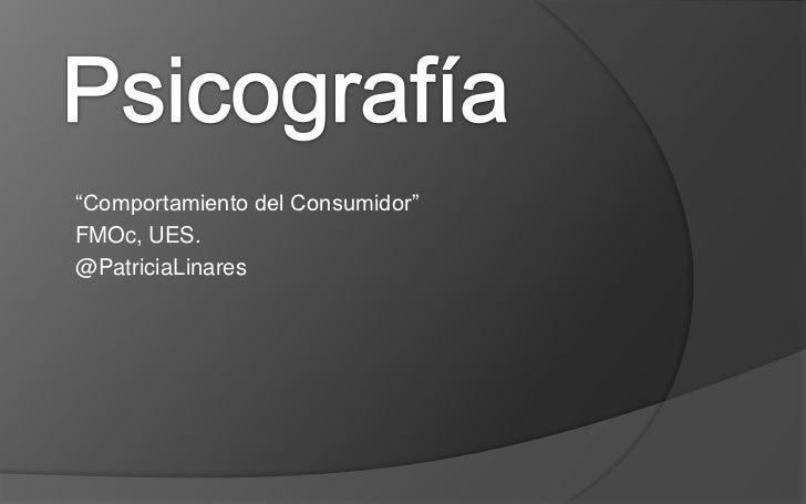 """Psicografía<br />""""Comportamiento del Consumidor""""<br />FMOc, UES. <br />@PatriciaLinares<br />"""