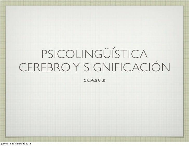 PSICOLINGÜÍSTICA                CEREBRO Y SIGNIFICACIÓN                               CLASE 3jueves 16 de febrero de 2012