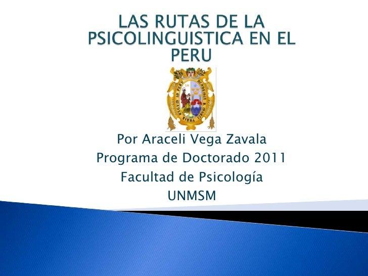 LAS RUTAS DE LA PSICOLINGUISTICA EN EL PERU<br />Por Araceli Vega Zavala<br />Programa de Doctorado 2011 <br />Facultad de...