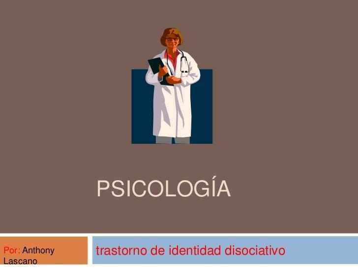 PSICOLOGÍAPor: Anthony   trastorno de identidad disociativoLascano