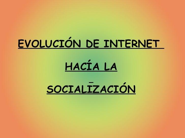EVOLUCIÓN DE INTERNET  HACÍA LA SOCIALIZACIÓN