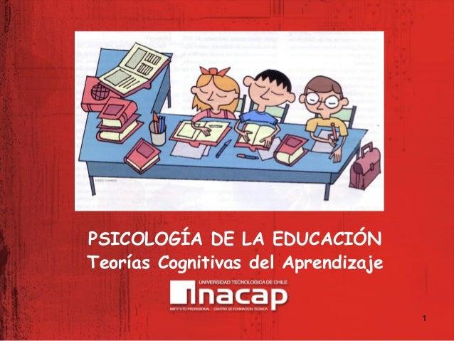 1 PSICOLOGÍA DE LA EDUCACIÓN Teorías Cognitivas del Aprendizaje