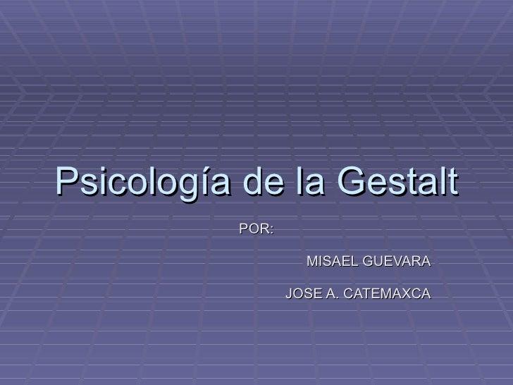 Psicología de la Gestalt POR: MISAEL GUEVARA JOSE A. CATEMAXCA