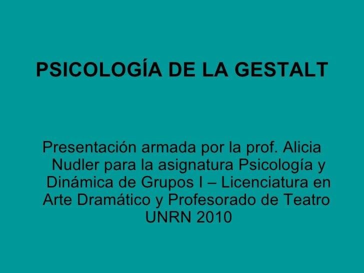 <ul><li>PSICOLOGÍA DE LA GESTALT </li></ul><ul><li>Presentación armada por la prof. Alicia Nudler para la asignatura Psico...