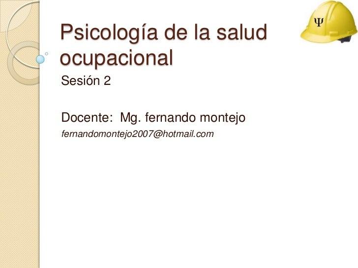 Psicología de la salud ocupacional<br />Sesión 2<br />Docente:  Mg.fernandomontejo<br />fernandomontejo2007@hotmail.com<br />