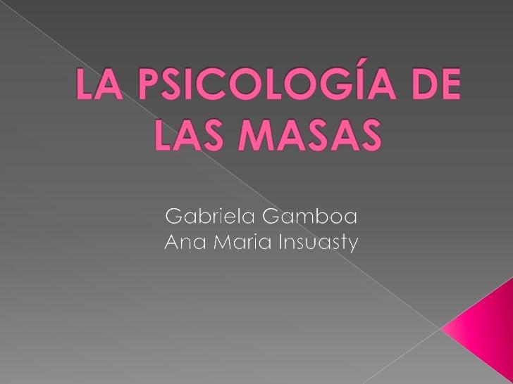 LA PSICOLOGÍA DE LAS MASAS<br />Gabriela Gamboa<br />Ana Maria Insuasty<br />