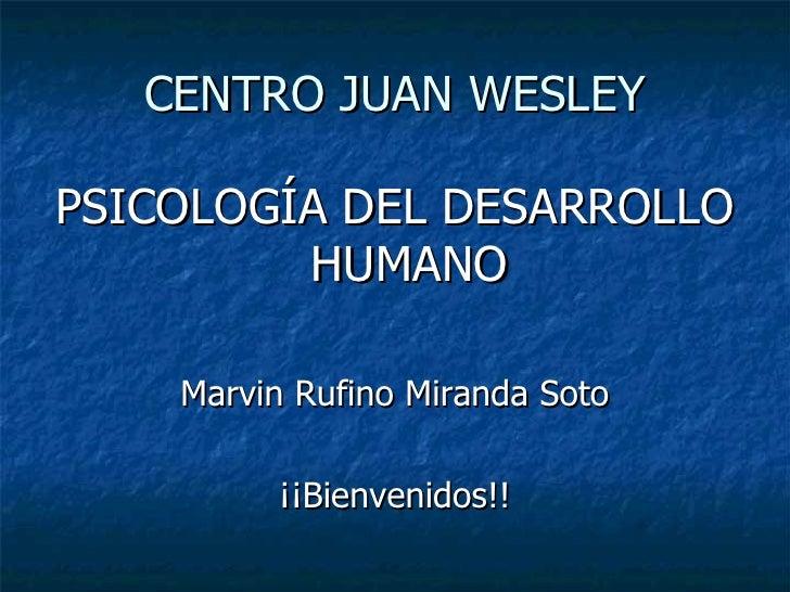 CENTRO JUAN WESLEY <ul><li>PSICOLOGÍA DEL DESARROLLO HUMANO </li></ul><ul><li>Marvin Rufino Miranda Soto </li></ul><ul><li...