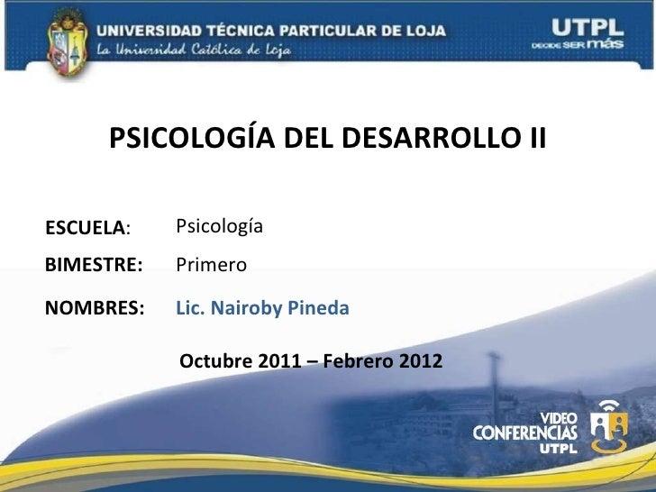 PSICOLOGÍA DEL DESARROLLO II ESCUELA : NOMBRES: Psicología Lic. Nairoby Pineda BIMESTRE: Primero Octubre 2011 – Febrero 2012