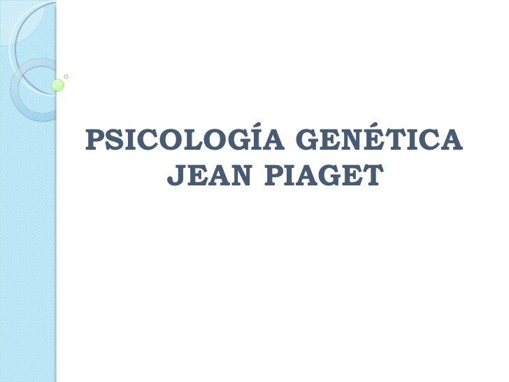 PSICOLOGÍA GENÉTICA   JEAN PIAGET