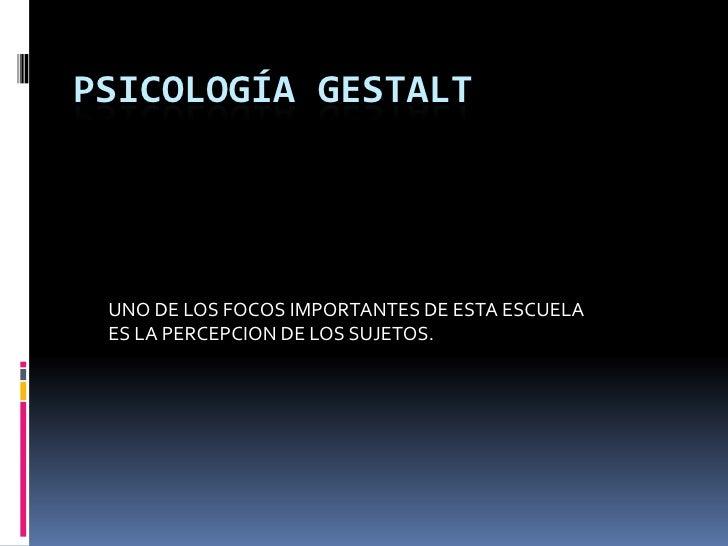 PSICOLOGÍA GESTALT<br />UNO DE LOS FOCOS IMPORTANTES DE ESTA ESCUELA ES LA PERCEPCION DE LOS SUJETOS.<br />