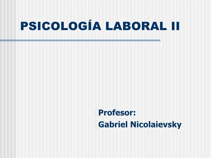 PSICOLOGÍA LABORAL II <ul><li>Profesor: </li></ul><ul><li>Gabriel Nicolaievsky </li></ul>