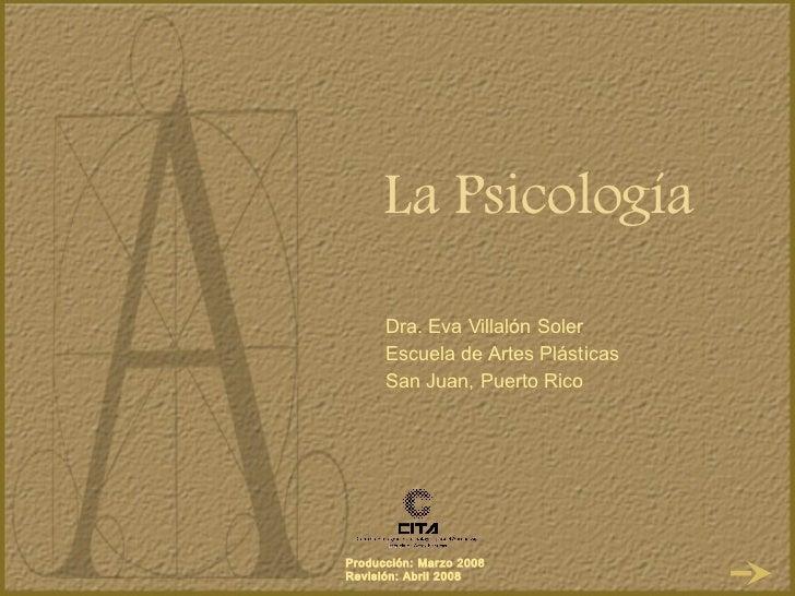 La Psicología Dra. Eva Villal ón Soler Escuela de Artes Plásticas San Juan, Puerto Rico
