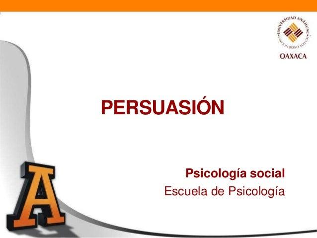 PERSUASIÓN        Psicología social     Escuela de Psicología