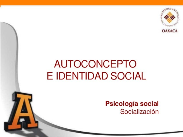AUTOCONCEPTOE IDENTIDAD SOCIAL          Psicología social              Socialización